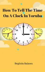 ebook cover How To Tell The Time On A Clock In Yoruba by Segilola Salami yoruba language books childrens books picture books learning tool learn a new language