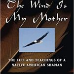 Sunday Snippet: The Wind Is My Mother; The Life and Teachings of A Native American Shaman